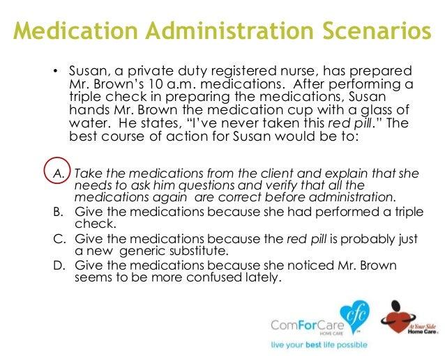 Medication Administration Scenarios • Susan, a private duty registered nurse, has prepared Mr. Brown's 10 a.m. medications...
