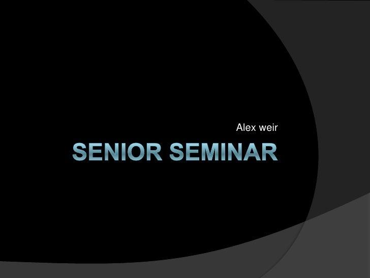 Senior Seminar <br />Alex weir<br />