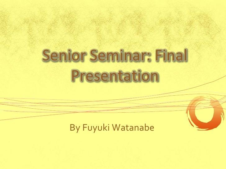 Senior Seminar: Final    Presentation   By Fuyuki Watanabe