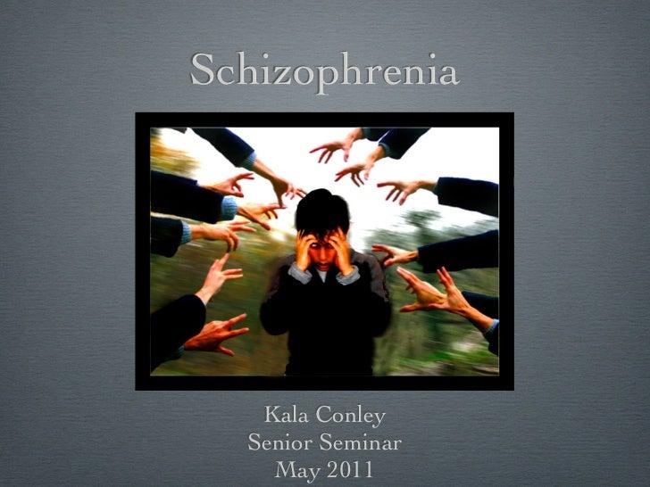 Schizophrenia   Kala Conley  Senior Seminar    May 2011