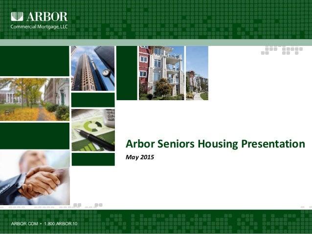 ARBOR.COM • 1.800.ARBOR.10 Arbor Seniors Housing Presentation May 2015