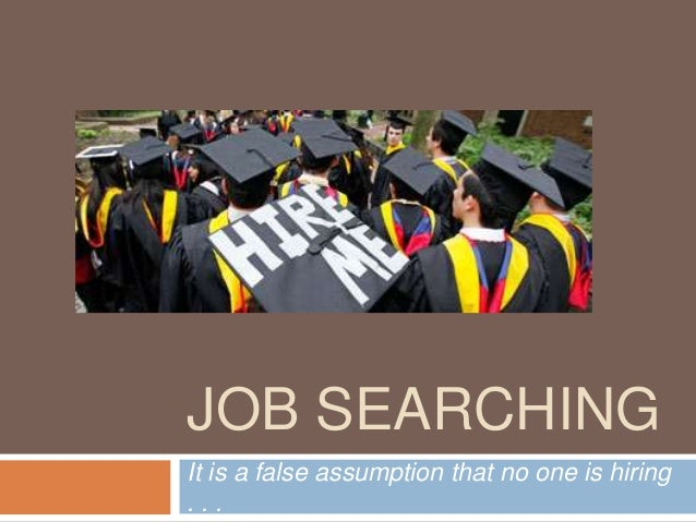 JOB SEARCHING It is a false assumption that no one is hiring . . .