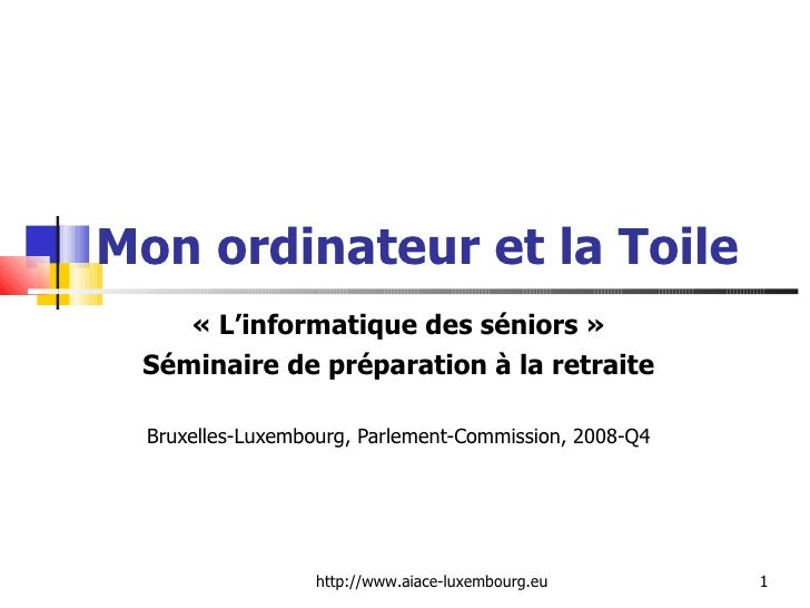 Mon ordinateur et la Toile «L'informatique des séniors» Séminaire de préparation à la retraite Bruxelles-Luxembourg, Par...
