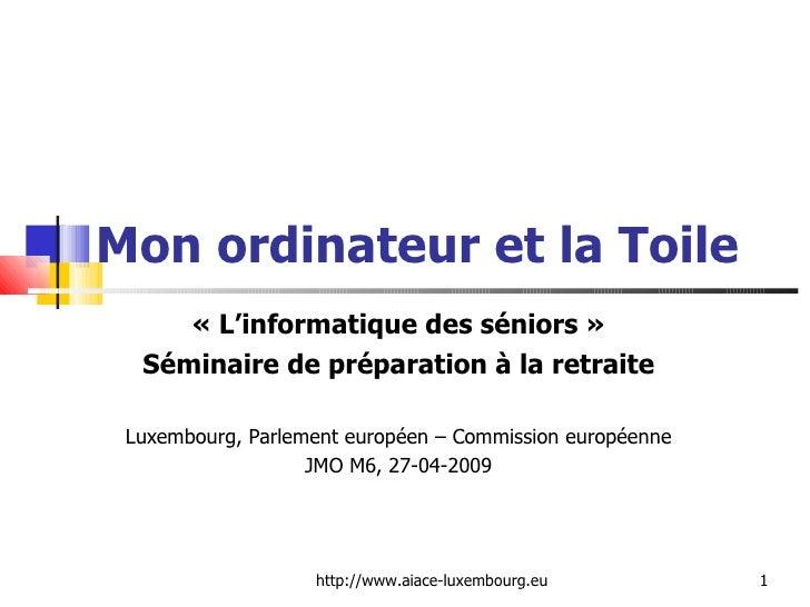 Mon ordinateur et la Toile «L'informatique des séniors» Séminaire de préparation à la retraite Luxembourg, Parlement eur...