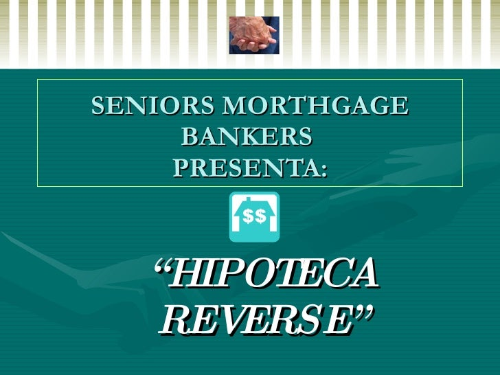 """SENIORS MORTHGAGE BANKERS  PRESENTA: """" HIPOTECA REVERSE"""""""