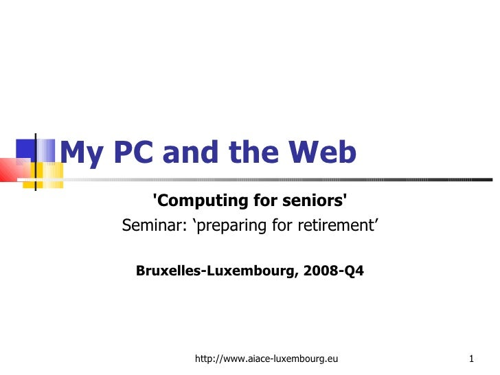 My PC and the Web 'Computing for seniors' Seminar: 'preparing for retirement' Bruxelles-Luxembourg, 2008-Q4 http://www.aia...