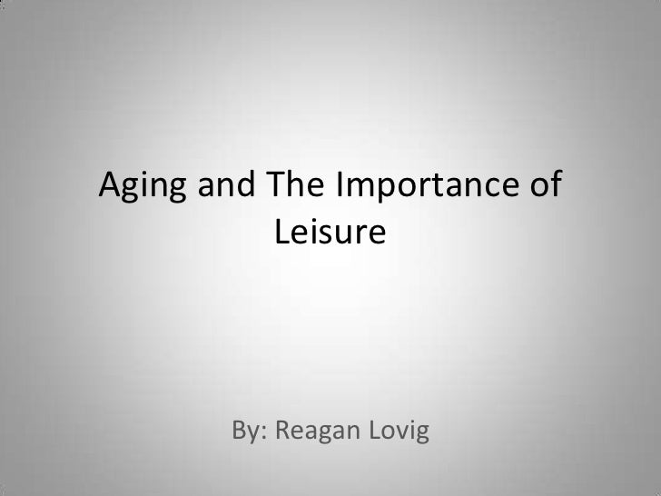 Aging and The Importance of Leisure<br />By: Reagan Lovig<br />
