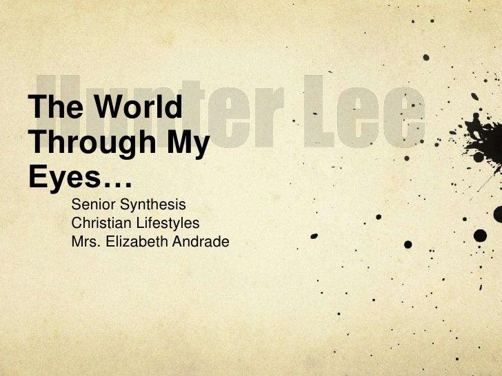 Hunter Lee<br />The World Through My Eyes…<br />Senior Synthesis <br />Christian Lifestyles<br />Mrs. Elizabeth Andrade<br />