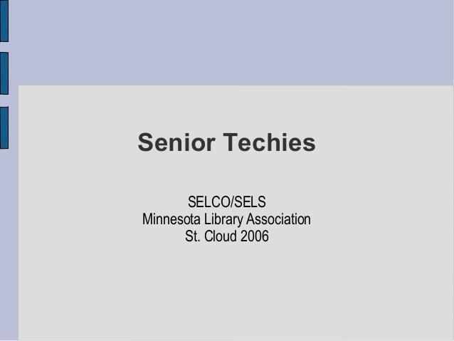 Senior Techies       SELCO/SELSMinnesota Library Association      St. Cloud 2006