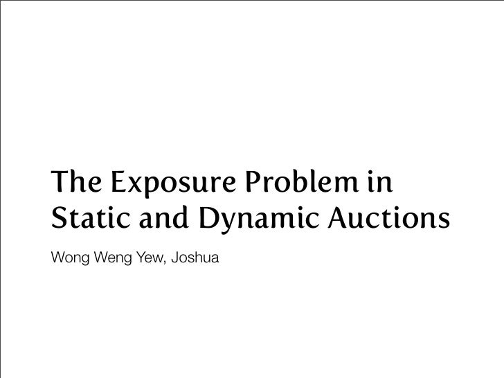 The Exposure Problem in Static and Dynamic Auctions Wong Weng Yew, Joshua