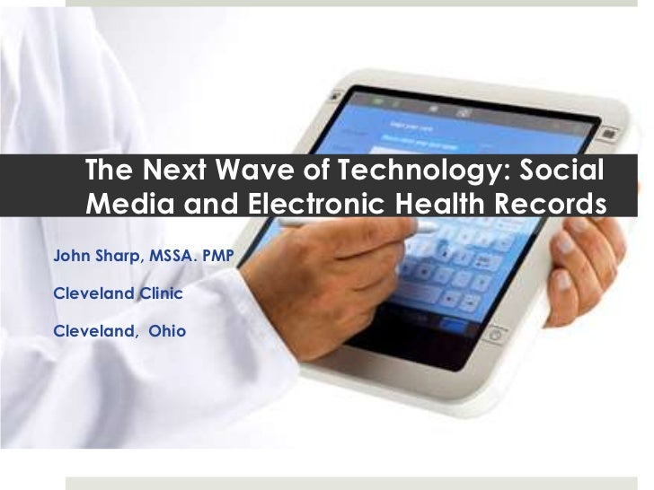 The Next Wave of Technology: Social   Media and Electronic Health RecordsJohn Sharp, MSSA. PMPCleveland ClinicCleveland, O...