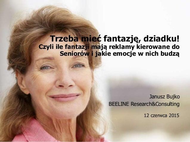Czy to już pora na Seniora? 12 czerwca 2015, Wrocław 12 czerwca 2015 Trzeba mieć fantazję, dziadku! Czyli ile fantazji maj...