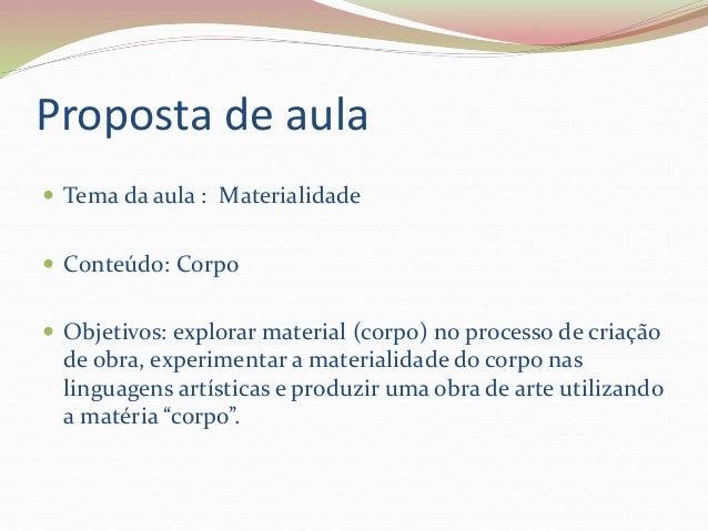Proposta de aula   Tema da aula : Materialidade   Conteúdo: Corpo   Objetivos: explorar material (corpo) no processo de...
