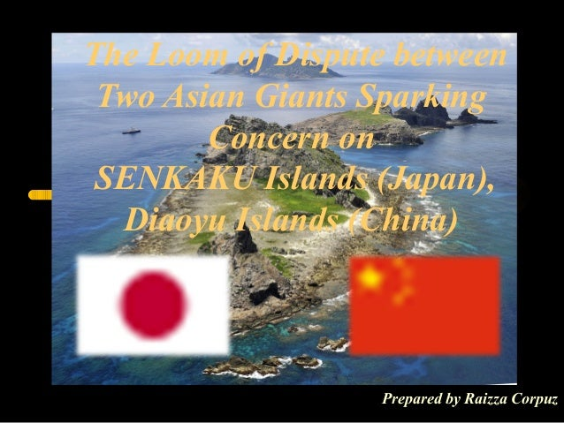 The Loom of Dispute between Two Asian Giants Sparking Concern onSENKAKU Islands (Japan), Diaoyu Islands (China)Prepared ...