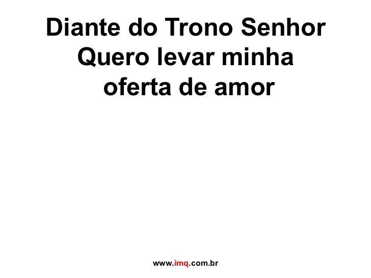 Diante do Trono Senhor Quero levar minha  oferta de amor www. imq .com.br
