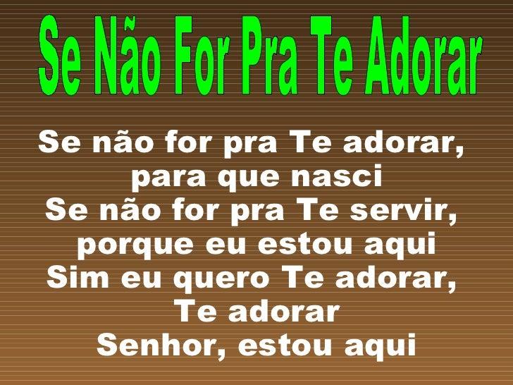 Se não for pra Te adorar,  para que nasci Se não for pra Te servir,  porque eu estou aqui Sim eu quero Te adorar,  Te ador...