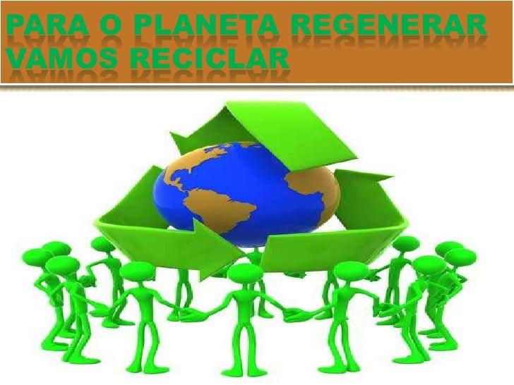 Para o planeta regenerar    vamos reciclar<br />