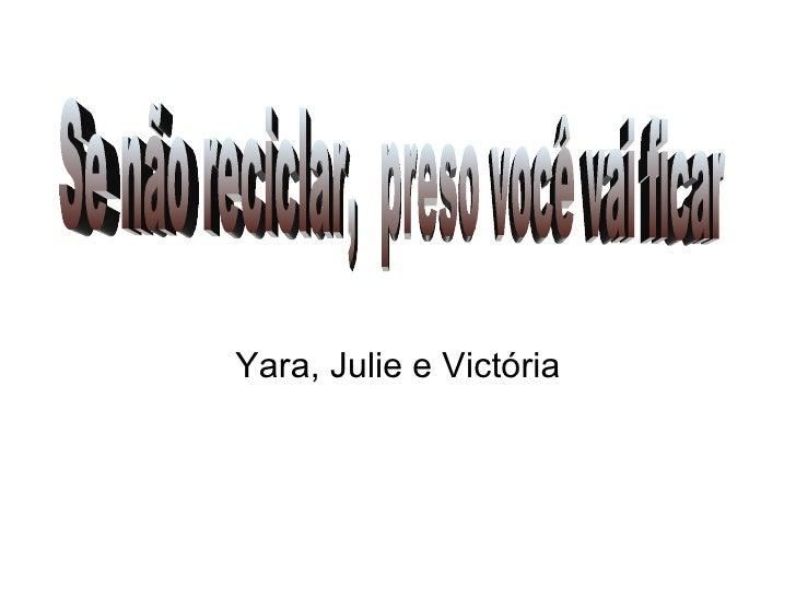 Yara, Julie e Victória Se não reciclar,  preso você vai ficar