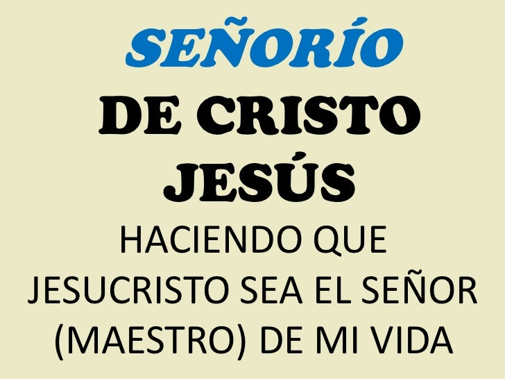 SEÑORÍO   DE CRISTO     JESÚS     HACIENDO QUEJESUCRISTO SEA EL SEÑOR  (MAESTRO) DE MI VIDA