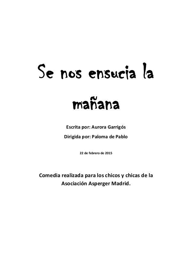 Se nos ensucia la mañana Escrita por: Aurora Garrigós Dirigida por: Paloma de Pablo 22 de febrero de 2015 Comedia realizad...
