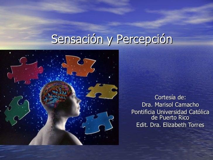 Sensación y Percepción Cortesía de: Dra. Marisol Camacho Pontificia Universidad Católica de Puerto Rico Edit. Dra. Elizabe...