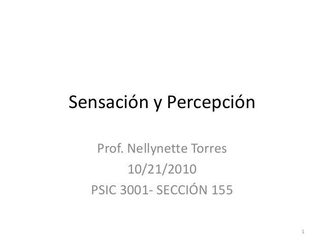 Sensación y Percepción   Prof. Nellynette Torres         10/21/2010  PSIC 3001- SECCIÓN 155                             1
