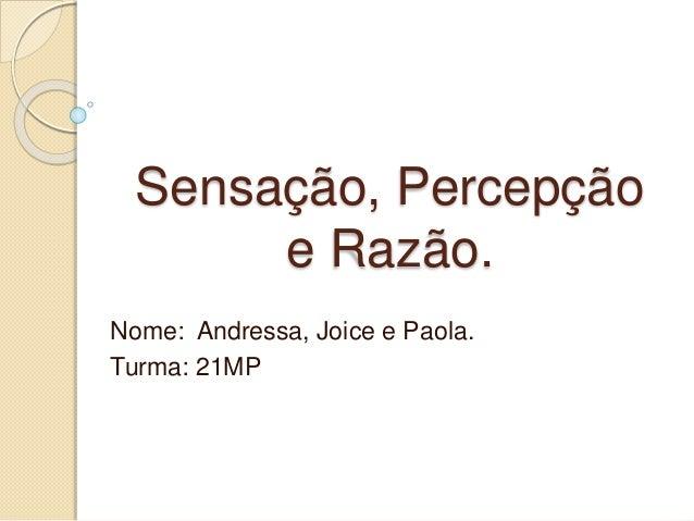 Sensação, Percepção e Razão. Nome: Andressa, Joice e Paola. Turma: 21MP