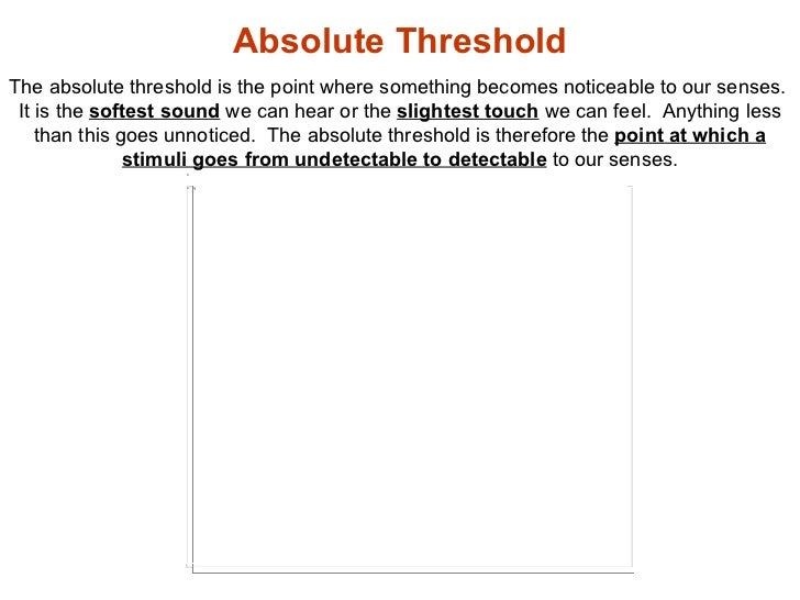 absolute threshold 'when measuring the absolute threshold we are interested in determining the minimum amount of stimulus energy that can be detected 'when measuring the difference threshold we are.
