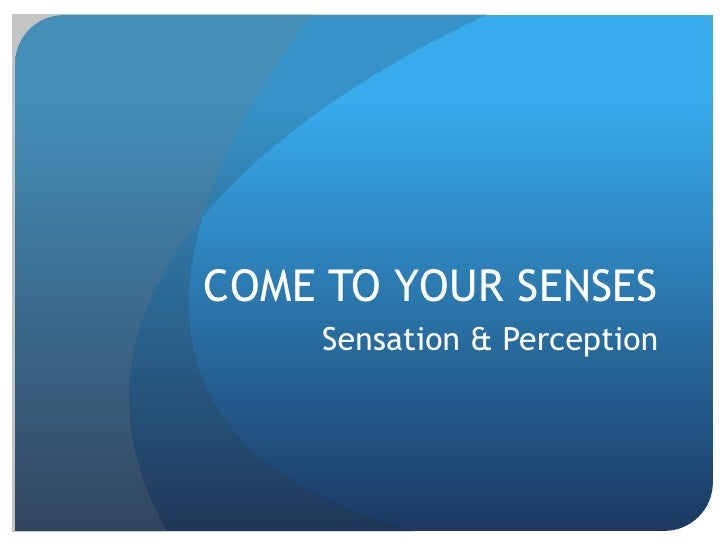 COME TO YOUR SENSES<br />Sensation & Perception<br />