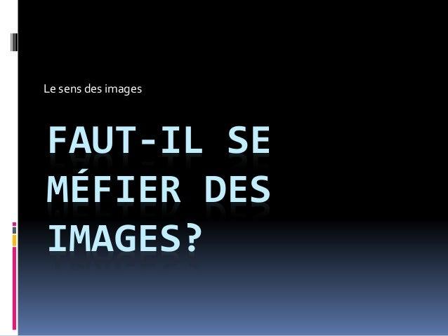 FAUT-IL SE MÉFIER DES IMAGES? Le sens des images
