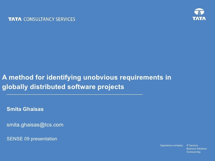 Smita Ghaisas [email_address] SENSE 09 presentation A method for identifying unobvious requirements in globally distribute...