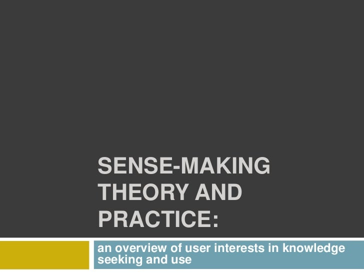SENSE-MAKINGTHEORY ANDPRACTICE:an overview of user interests in knowledgeseeking and use