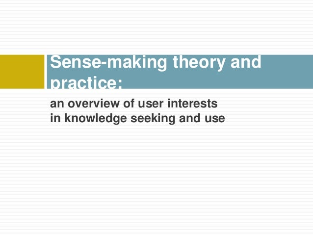 Sense-making theory andpractice:an overview of user interestsin knowledge seeking and use