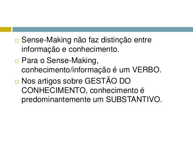    Sense-Making não faz distinção entre    informação e conhecimento.   Para o Sense-Making,    conhecimento/informação ...