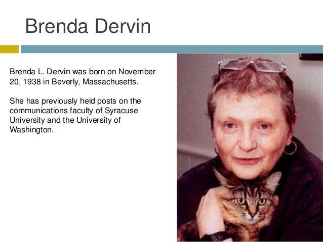 Brenda DervinBrenda L. Dervin was born on November20, 1938 in Beverly, Massachusetts.She has previously held posts on thec...