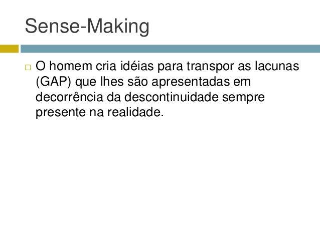 Sense-Making   O homem cria idéias para transpor as lacunas    (GAP) que lhes são apresentadas em    decorrência da desco...