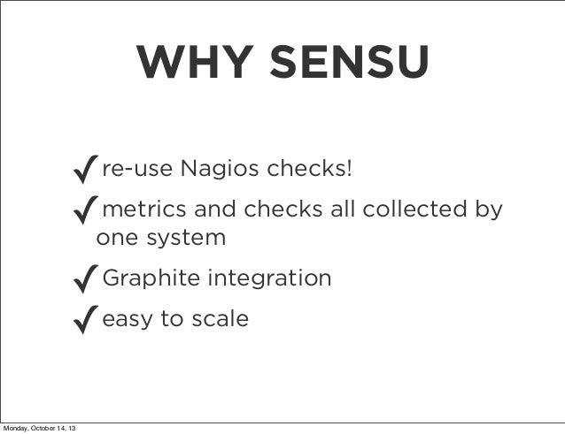 WHY SENSU ✓re-use Nagios checks! metrics and checks all collected by ✓one system ✓ ✓easy to scale  Graphite integration  M...