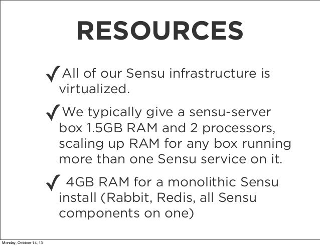 RESOURCES All of our ✓virtualized.Sensu infrastructure is We typically give a ✓box 1.5GB RAM and sensu-server 2 processors...