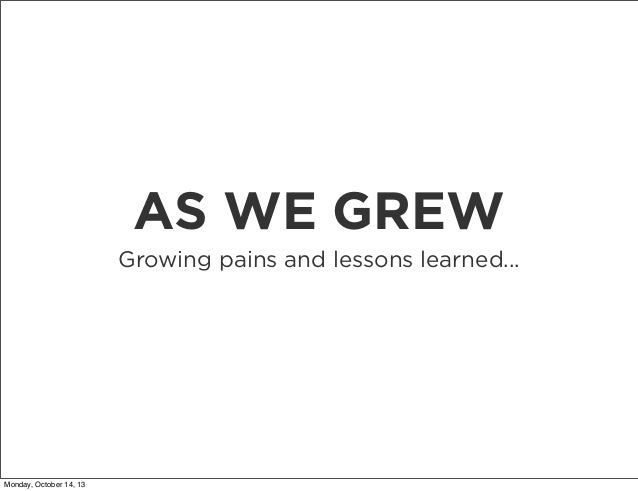 AS WE GREW Growing pains and lessons learned...  Monday, October 14, 13