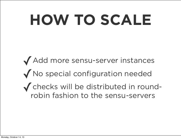 HOW TO SCALE ✓Add more sensu-server instances No special configuration needed ✓ checks will be ✓robin fashion todistributed...