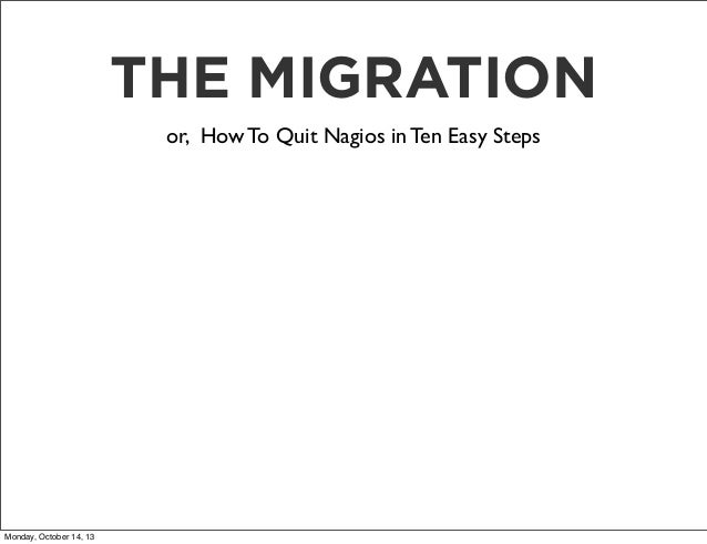 THE MIGRATION or, How To Quit Nagios in Ten Easy Steps  Monday, October 14, 13