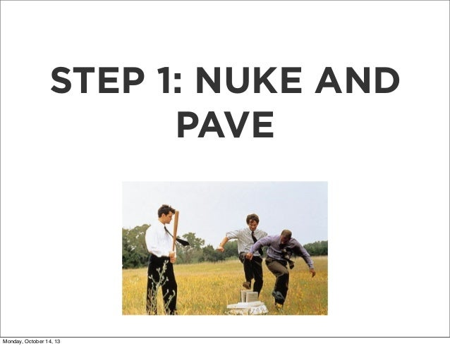 STEP 1: NUKE AND PAVE  Monday, October 14, 13