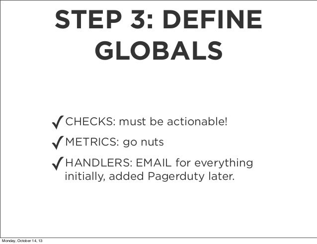 STEP 3: DEFINE GLOBALS ✓CHECKS: must be actionable! ✓METRICS: go nuts HANDLERS: EMAIL for everything ✓initially, added Pag...