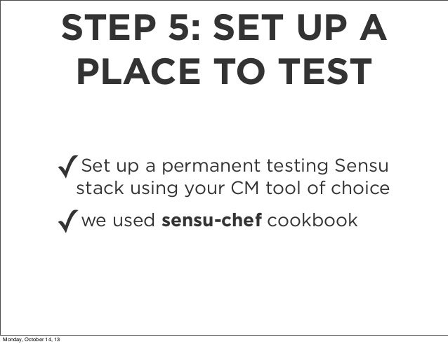 STEP 5: SET UP A PLACE TO TEST ✓  Set up a permanent testing Sensu stack using your CM tool of choice  ✓  Monday, October ...