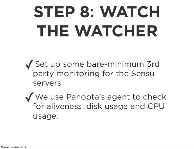 STEP 8: WATCH THE WATCHER Set up some bare-minimum 3rd ✓party monitoring for the Sensu servers  ✓  We use Panopta's agent ...