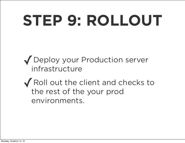 STEP 9: ROLLOUT Deploy your ✓infrastructureProduction server Roll out the client ✓the rest of the yourand checks to prod e...