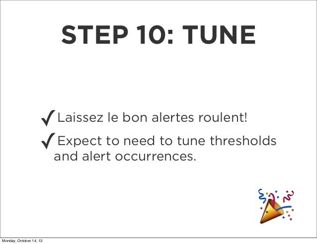 STEP 10: TUNE ✓ Expect to need to tune ✓and alert occurrences. thresholds Laissez le bon alertes roulent!  Monday, October...