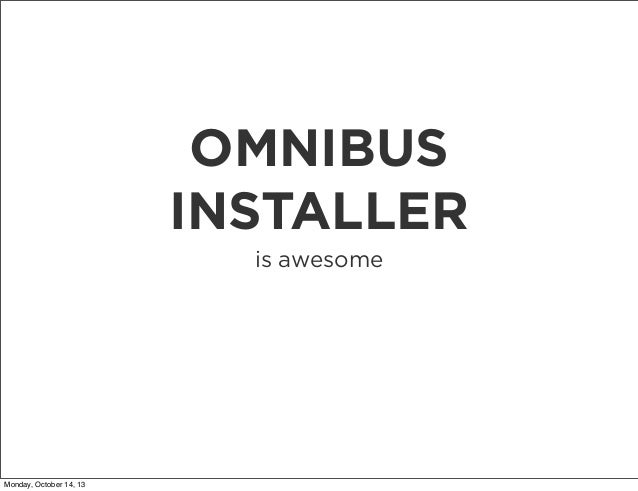 OMNIBUS INSTALLER is awesome  Monday, October 14, 13