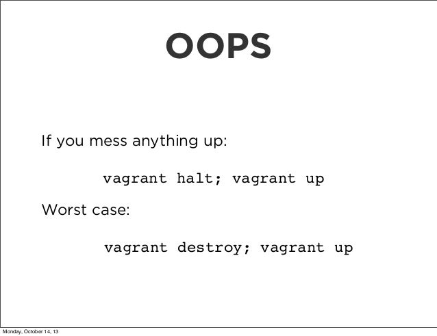 OOPS If you mess anything up: vagrant halt; vagrant up Worst case: vagrant destroy; vagrant up  Monday, October 14, 13