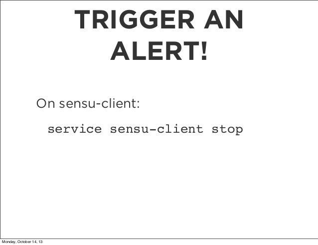 TRIGGER AN ALERT! On sensu-client: service sensu-client stop  Monday, October 14, 13